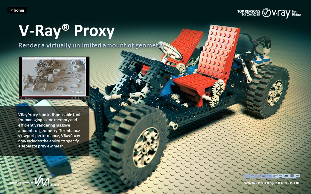 V-Ray® Proxy www.chaosgroup.com Render a virtually unlimited amount of geometry < home Image courtesy of VRayProxy is an indispensable tool for managing scene memory and efficiently rendering massive amounts of geometry.