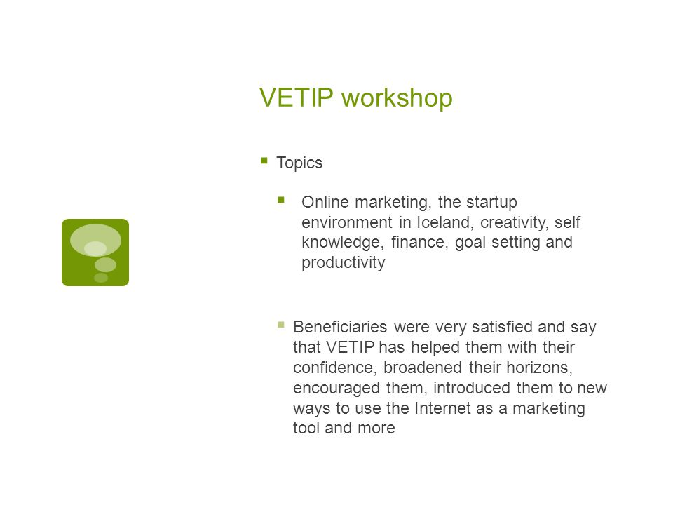 VETIP workshop  Topics  Online marketing, the startup environment in Iceland, creativity, self knowledge, finance, goal setting and productivity  Beneficiaries were very satisfied and say that VETIP has helped them with their confidence, broadened their horizons, encouraged them, introduced them to new ways to use the Internet as a marketing tool and more