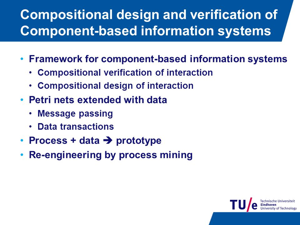 Compositional design and verification of Component-based information systems Framework for component-based information systems Compositional verification of interaction Compositional design of interaction Petri nets extended with data Message passing Data transactions Process + data  prototype Re-engineering by process mining