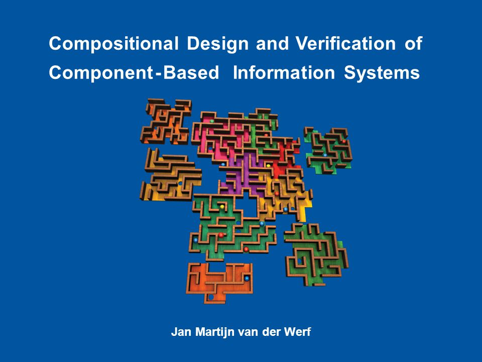 C Compositional Design and Verification of Component-Based Information Systems Jan Martijn van der Werf