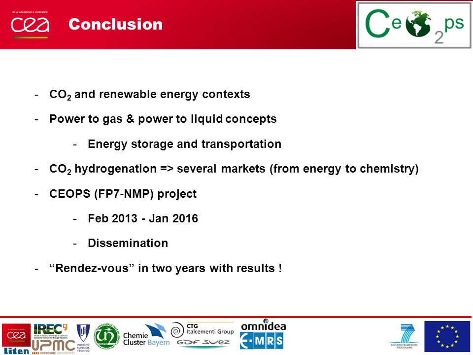 Conclusion -CO 2 and renewable energy contexts -Power to gas & power to liquid concepts -Energy storage and transportation -CO 2 hydrogenation => several markets (from energy to chemistry) -CEOPS (FP7-NMP) project -Feb 2013 - Jan 2016 -Dissemination - Rendez-vous in two years with results !