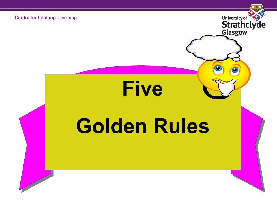 Centre for Lifelong Learning Golden Rule 1 Set goals that motivate you Golden Rule 2 Set SMART goals Golden Rule 3 Put goals in writing Golden Rule 4 Stick with your goals Golden Rule 5 Make an Action Plan for each goal