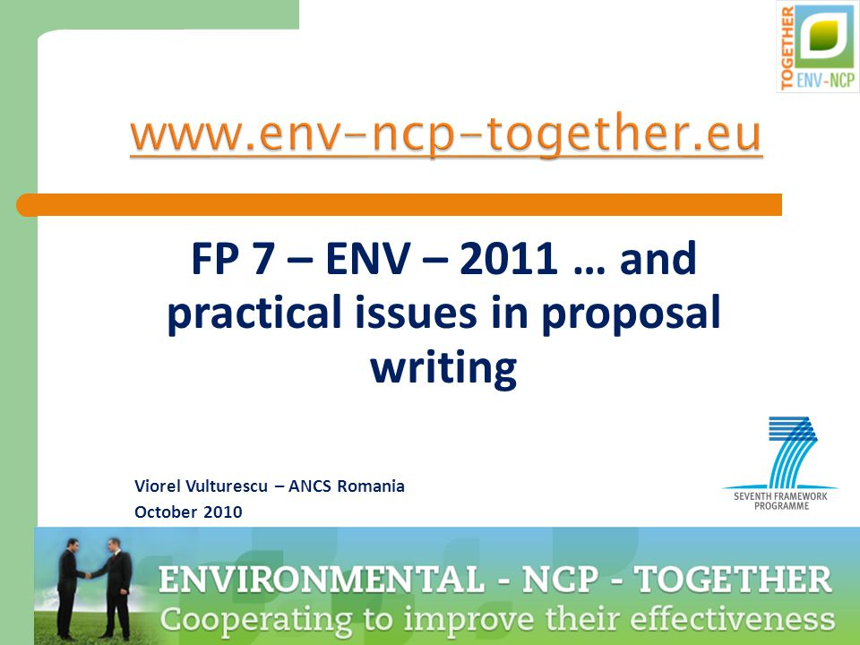 1 www.env-ncp-together.eu FP 7 – ENV – 2011 … and practical issues in proposal writing Viorel Vulturescu – ANCS Romania October 2010