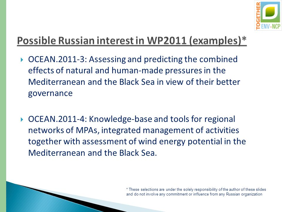  OCEAN.2011-3: Assessing and predicting the combined effects of natural and human-made pressures in the Mediterranean and the Black Sea in view of their better governance  OCEAN.2011-4: Knowledge-base and tools for regional networks of MPAs, integrated management of activities together with assessment of wind energy potential in the Mediterranean and the Black Sea.
