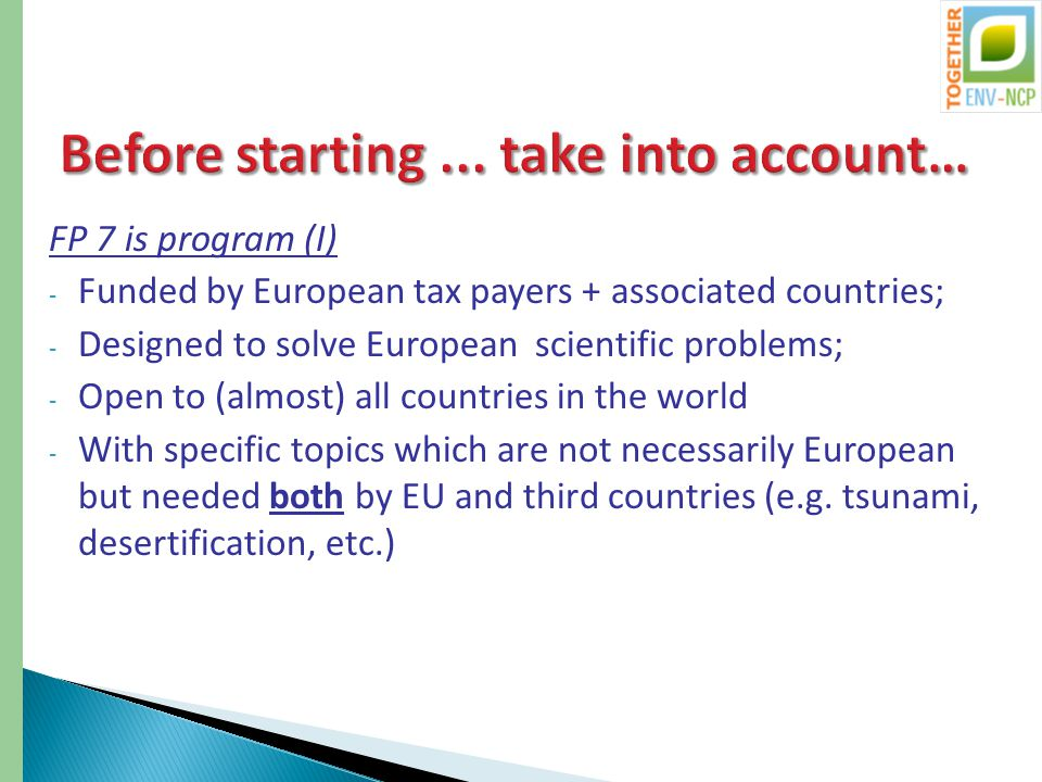 FP 7 is program (I) - Funded by European tax payers + associated countries; - Designed to solve European scientific problems; - Open to (almost) all countries in the world - With specific topics which are not necessarily European but needed both by EU and third countries (e.g.