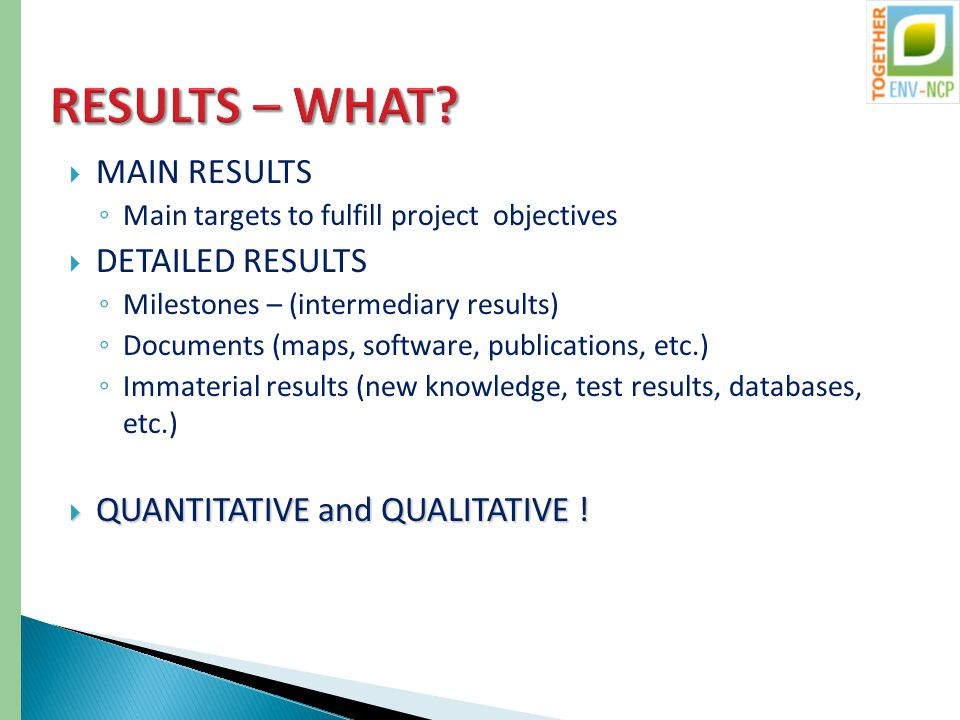  MAIN RESULTS ◦ Main targets to fulfill project objectives  DETAILED RESULTS ◦ Milestones – (intermediary results) ◦ Documents (maps, software, publications, etc.) ◦ Immaterial results (new knowledge, test results, databases, etc.)  QUANTITATIVE and QUALITATIVE !