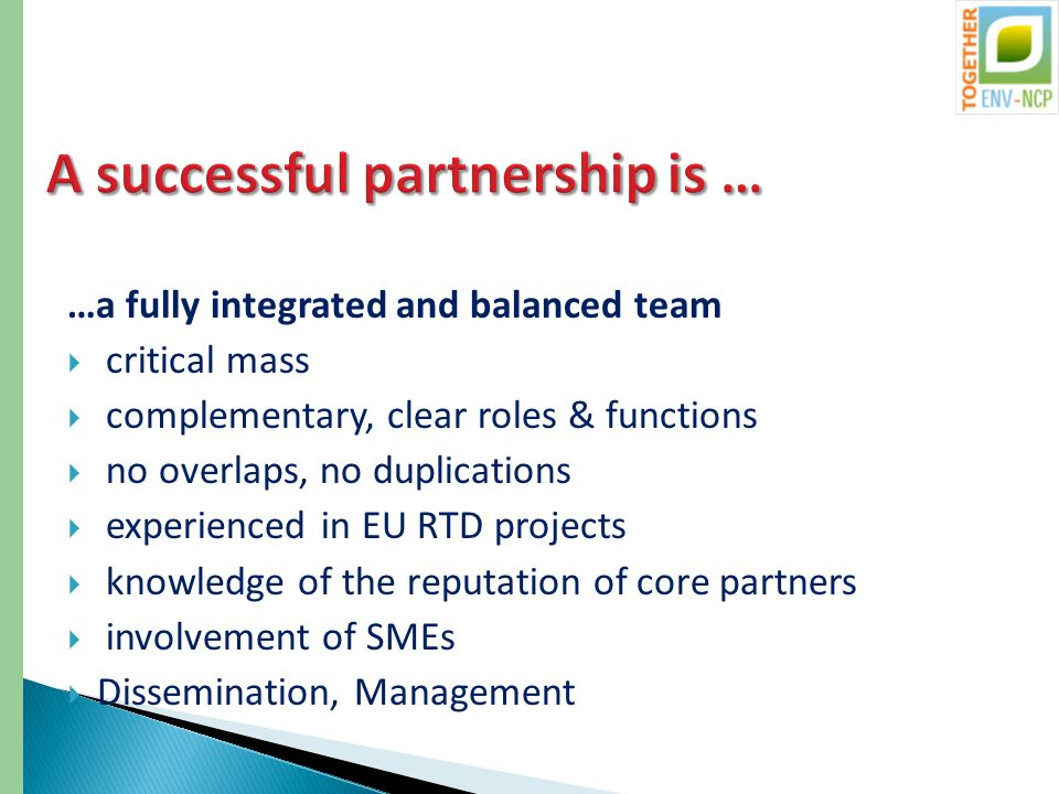 …a fully integrated and balanced team  critical mass  complementary, clear roles & functions  no overlaps, no duplications  experienced in EU RTD projects  knowledge of the reputation of core partners  involvement of SMEs  Dissemination, Management