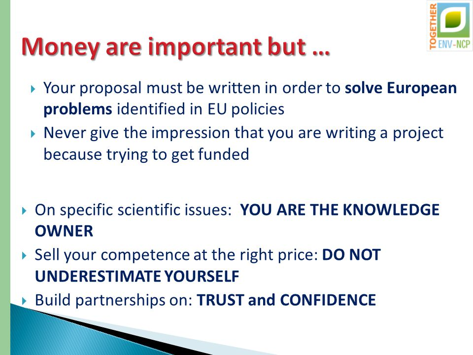  Your proposal must be written in order to solve European problems identified in EU policies  Never give the impression that you are writing a project because trying to get funded  On specific scientific issues: YOU ARE THE KNOWLEDGE OWNER  Sell your competence at the right price: DO NOT UNDERESTIMATE YOURSELF  Build partnerships on: TRUST and CONFIDENCE
