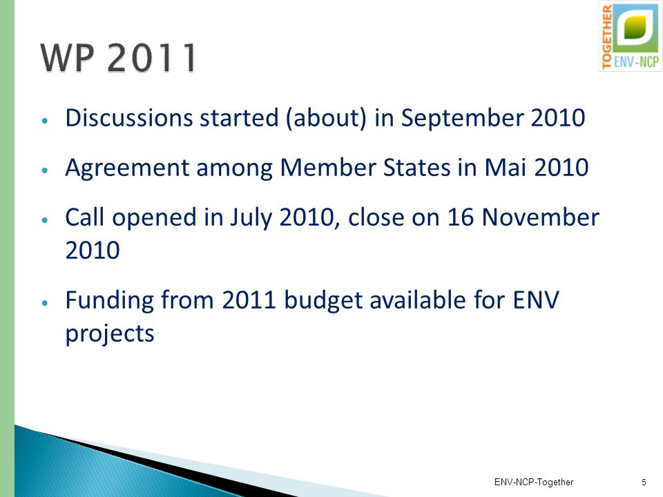 Discussions started (about) in September 2010 Agreement among Member States in Mai 2010 Call opened in July 2010, close on 16 November 2010 Funding from 2011 budget available for ENV projects ENV-NCP-Together 5
