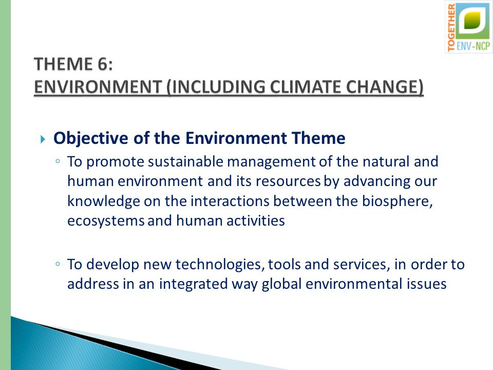  Objective of the Environment Theme ◦ To promote sustainable management of the natural and human environment and its resources by advancing our knowledge on the interactions between the biosphere, ecosystems and human activities ◦ To develop new technologies, tools and services, in order to address in an integrated way global environmental issues
