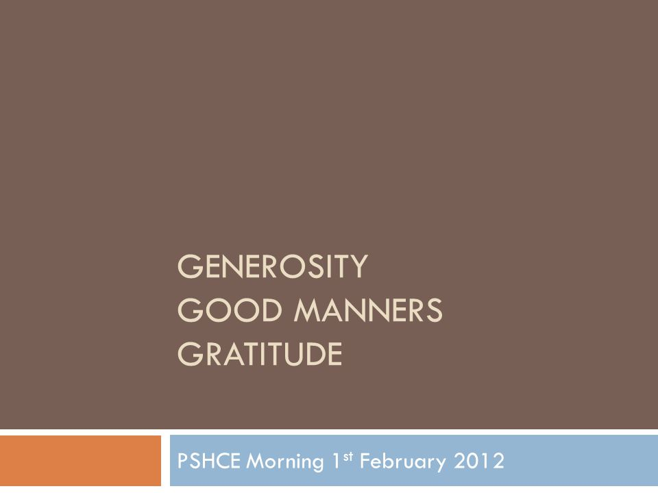 GENEROSITY GOOD MANNERS GRATITUDE PSHCE Morning 1 st February 2012