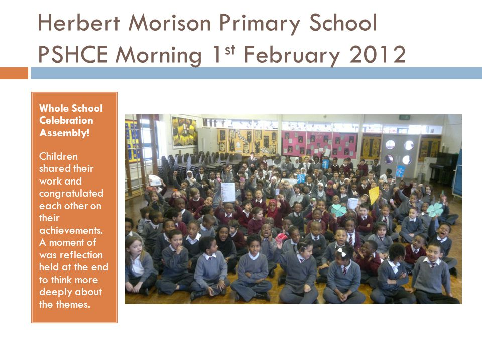 Herbert Morison Primary School PSHCE Morning 1 st February 2012 Whole School Celebration Assembly.