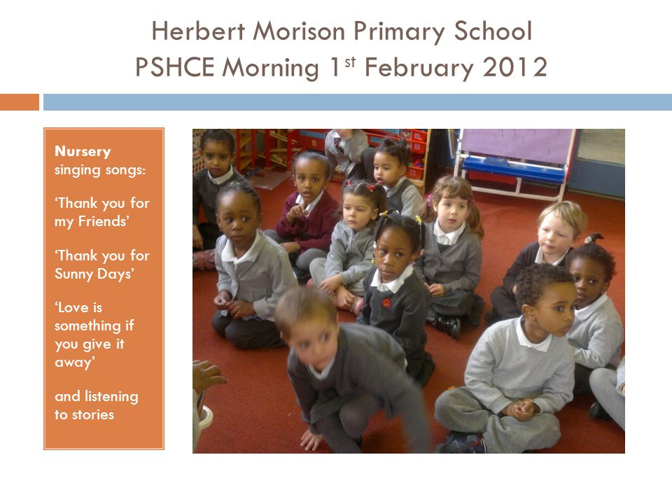 Herbert Morison Primary School PSHCE Morning 1 st February 2012 Nursery singing songs: 'Thank you for my Friends' 'Thank you for Sunny Days' 'Love is something if you give it away' and listening to stories