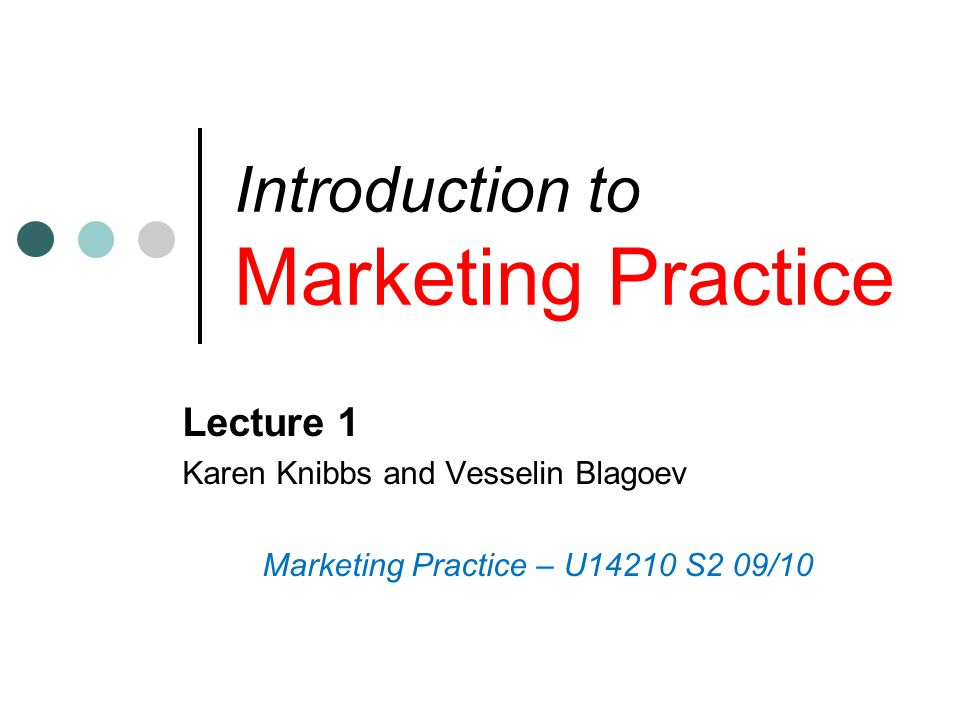 Introduction to Marketing Practice Lecture 1 Karen Knibbs and Vesselin Blagoev Marketing Practice – U14210 S2 09/10