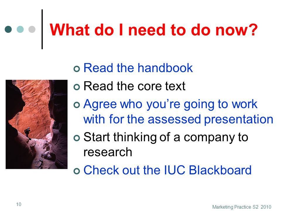 What do I need to do now? Read the handbook Read the core text Agree who you're going to work with for the assessed presentation Start thinking of a c