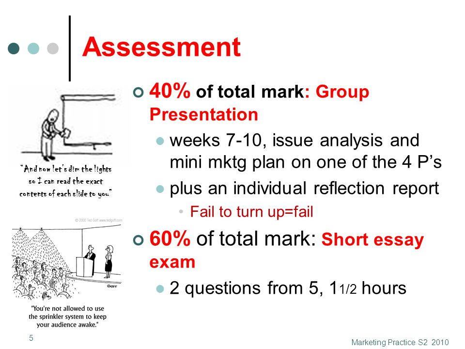 Assessment 40% of total mark: Group Presentation weeks 7-10, issue analysis and mini mktg plan on one of the 4 P's plus an individual reflection report Fail to turn up=fail 60% of total mark: Short essay exam 2 questions from 5, 1 1/2 hours Marketing Practice S2 2010 5 And now let's dim the lights so I can read the exact contents of each slide to you