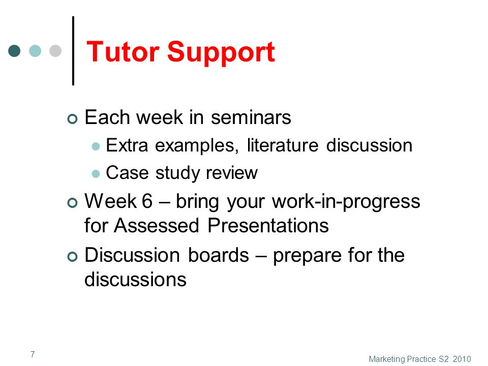 Tutor Support Each week in seminars Extra examples, literature discussion Case study review Week 6 – bring your work-in-progress for Assessed Presentations Discussion boards – prepare for the discussions Marketing Practice S2 2010 7
