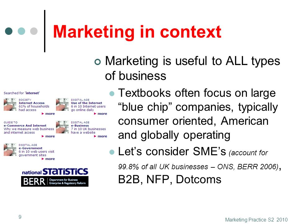 Marketing in context Marketing is useful to ALL types of business Textbooks often focus on large blue chip companies, typically consumer oriented, American and globally operating Let's consider SME's (account for 99.8% of all UK businesses – ONS, BERR 2006), B2B, NFP, Dotcoms Marketing Practice S2 2010 9