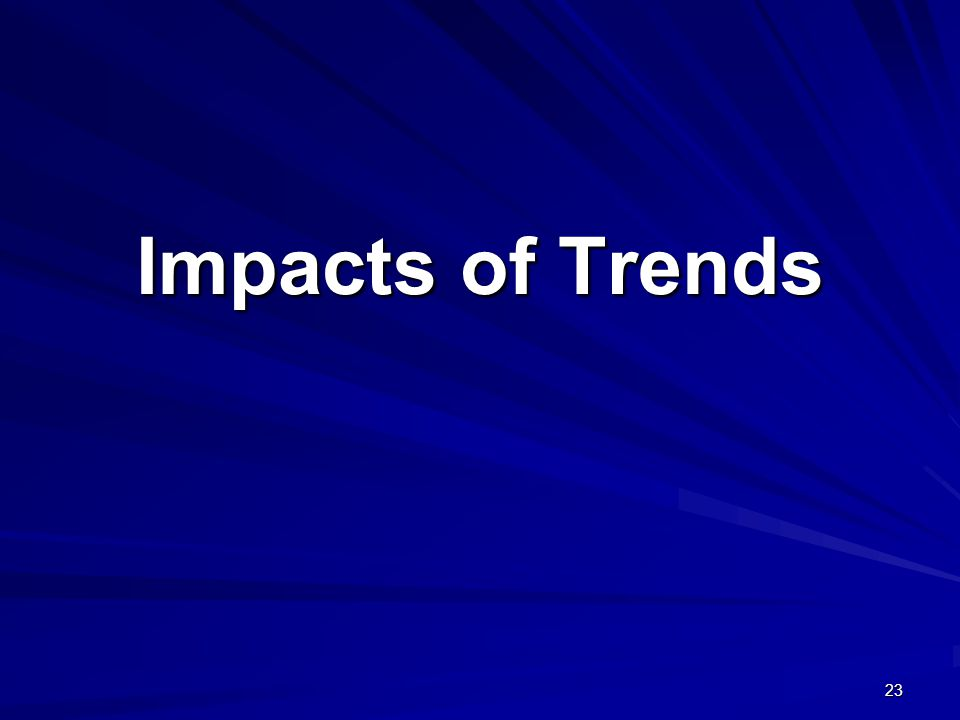 Impacts of Trends 23