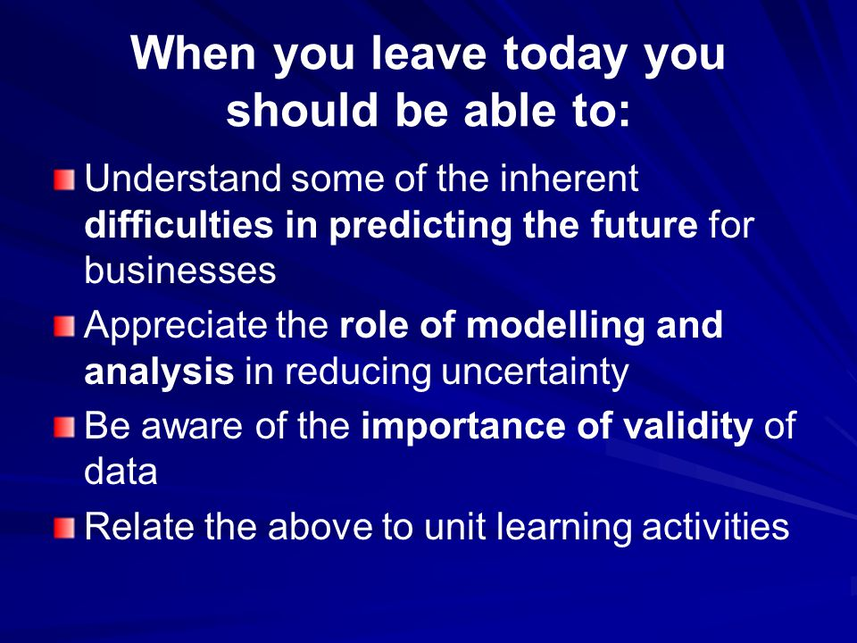 When you leave today you should be able to: Understand some of the inherent difficulties in predicting the future for businesses Appreciate the role of modelling and analysis in reducing uncertainty Be aware of the importance of validity of data Relate the above to unit learning activities
