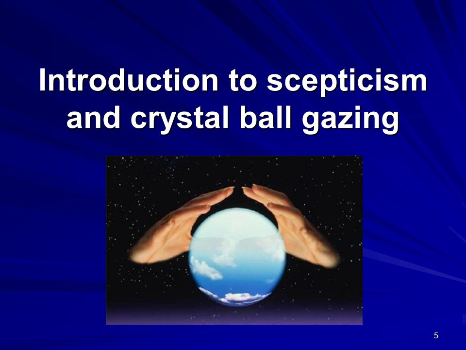 Introduction to scepticism and crystal ball gazing 5