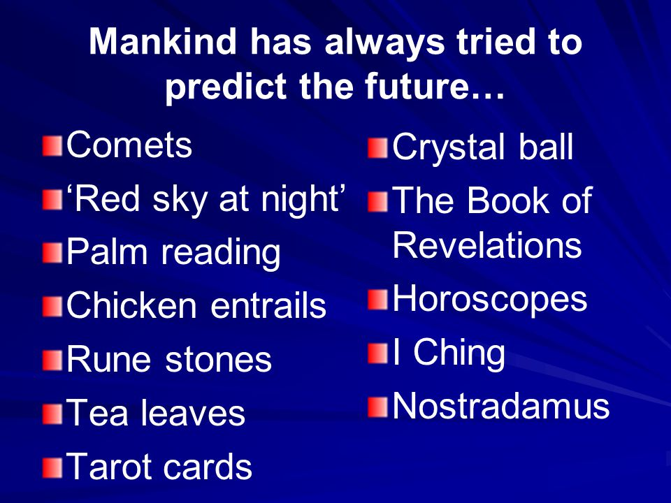 Mankind has always tried to predict the future… Comets 'Red sky at night' Palm reading Chicken entrails Rune stones Tea leaves Tarot cards Crystal ball The Book of Revelations Horoscopes I Ching Nostradamus