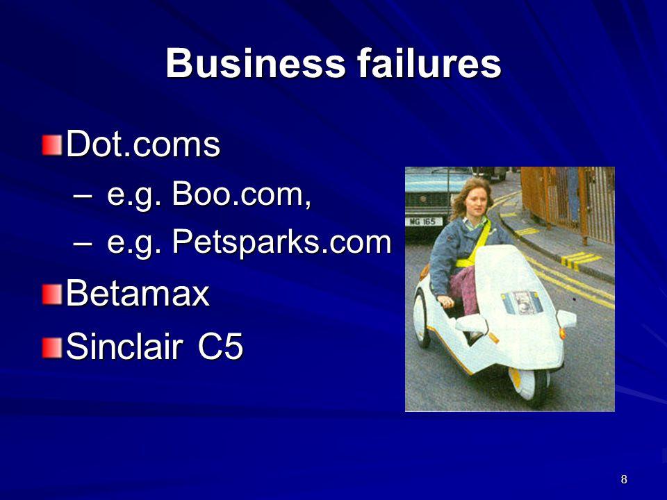 Business failures Dot.coms –e.g. Boo.com, –e.g. Petsparks.com Betamax Sinclair C5 8