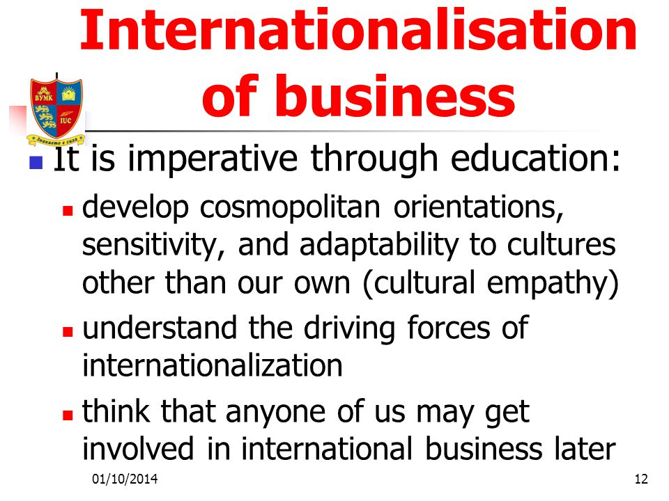 01/10/201412 Internationalisation of business It is imperative through education: develop cosmopolitan orientations, sensitivity, and adaptability to cultures other than our own (cultural empathy) understand the driving forces of internationalization think that anyone of us may get involved in international business later