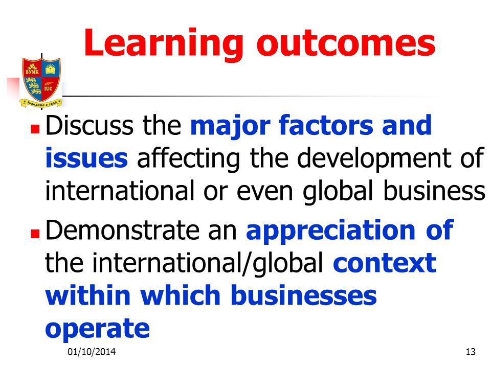 01/10/201413 Learning outcomes Discuss the major factors and issues affecting the development of international or even global business Demonstrate an appreciation of the international/global context within which businesses operate