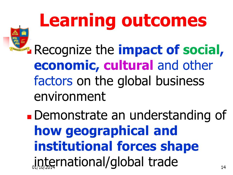 01/10/201414 Learning outcomes Recognize the impact of social, economic, cultural and other factors on the global business environment Demonstrate an understanding of how geographical and institutional forces shape international/global trade