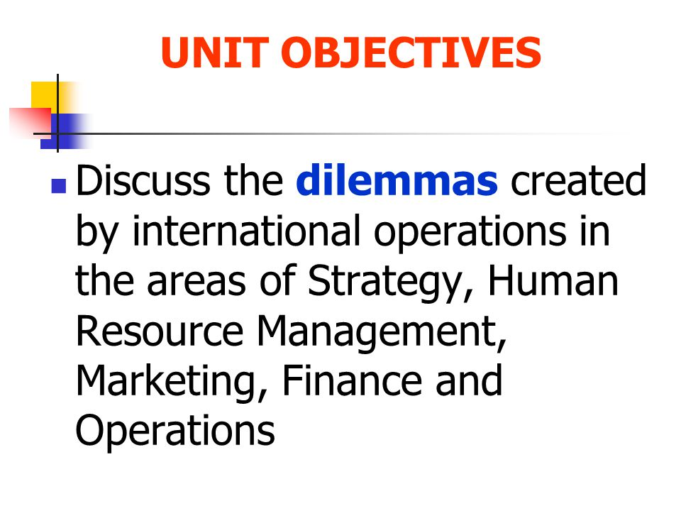 Discuss the dilemmas created by international operations in the areas of Strategy, Human Resource Management, Marketing, Finance and Operations UNIT OBJECTIVES