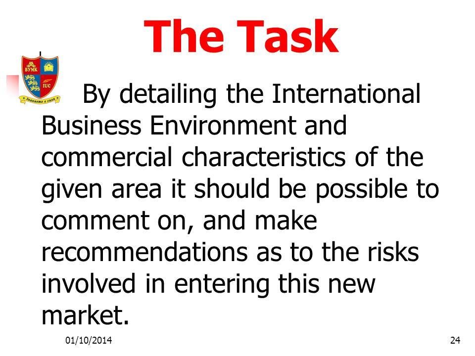 01/10/201424 The Task By detailing the International Business Environment and commercial characteristics of the given area it should be possible to comment on, and make recommendations as to the risks involved in entering this new market.