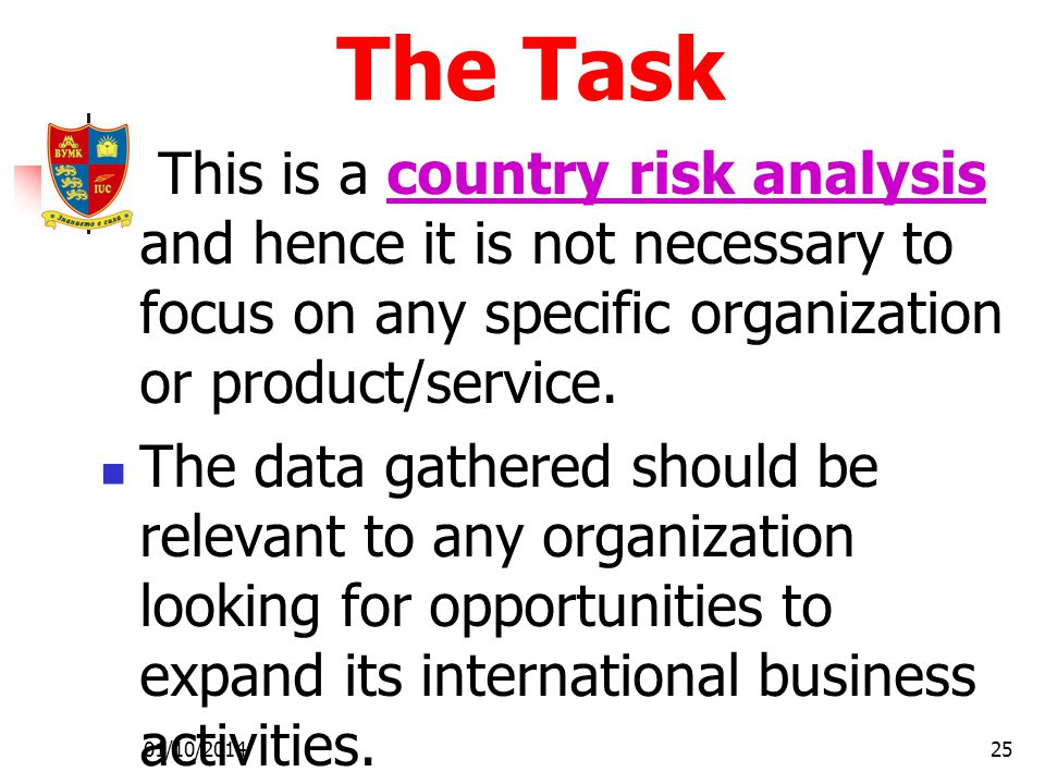 01/10/201425 The Task This is a country risk analysis and hence it is not necessary to focus on any specific organization or product/service.