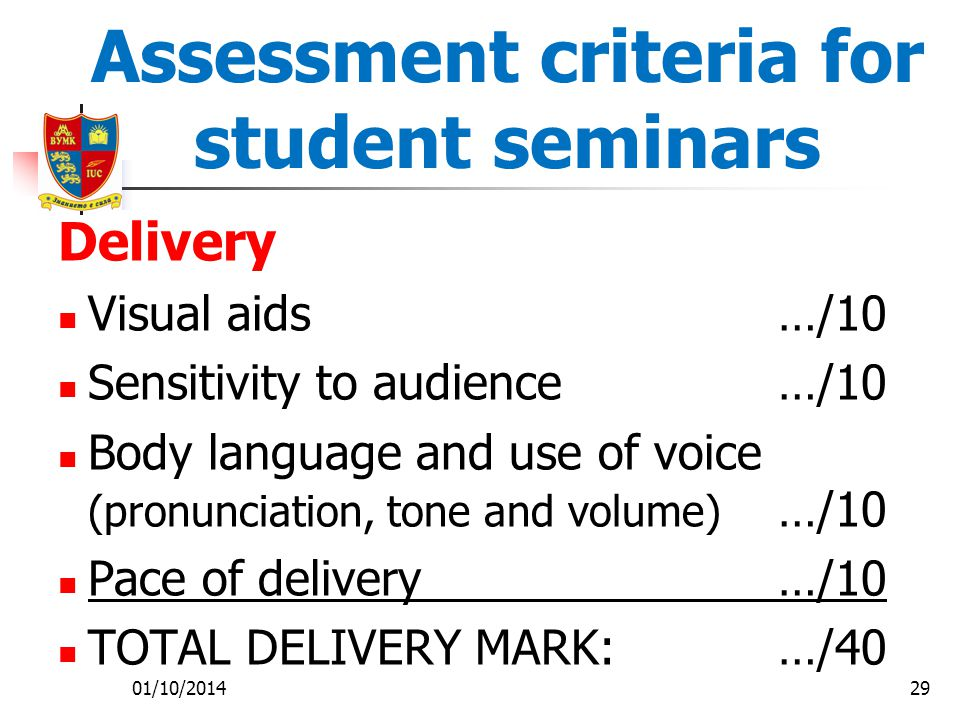 01/10/201429 Assessment criteria for student seminars Delivery Visual aids …/10 Sensitivity to audience …/10 Body language and use of voice (pronunciation, tone and volume) …/10 Pace of delivery …/10 TOTAL DELIVERY MARK: …/40