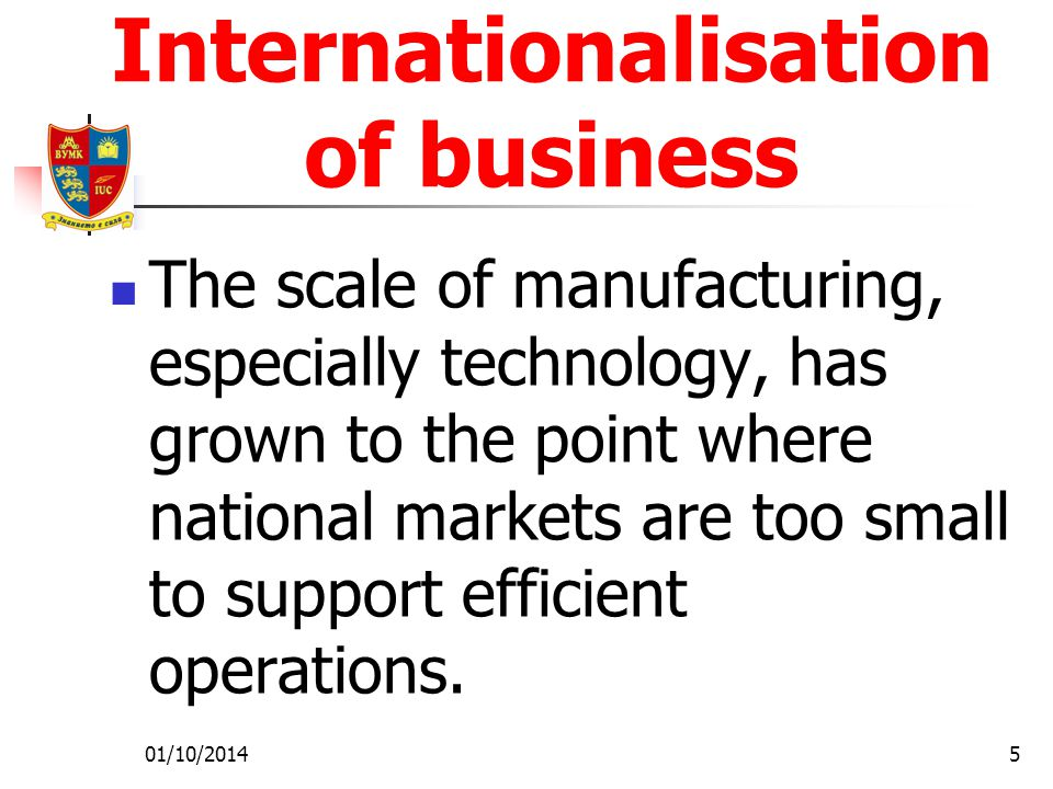 01/10/20145 Internationalisation of business The scale of manufacturing, especially technology, has grown to the point where national markets are too small to support efficient operations.