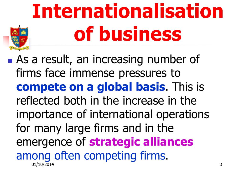 01/10/20148 Internationalisation of business As a result, an increasing number of firms face immense pressures to compete on a global basis.