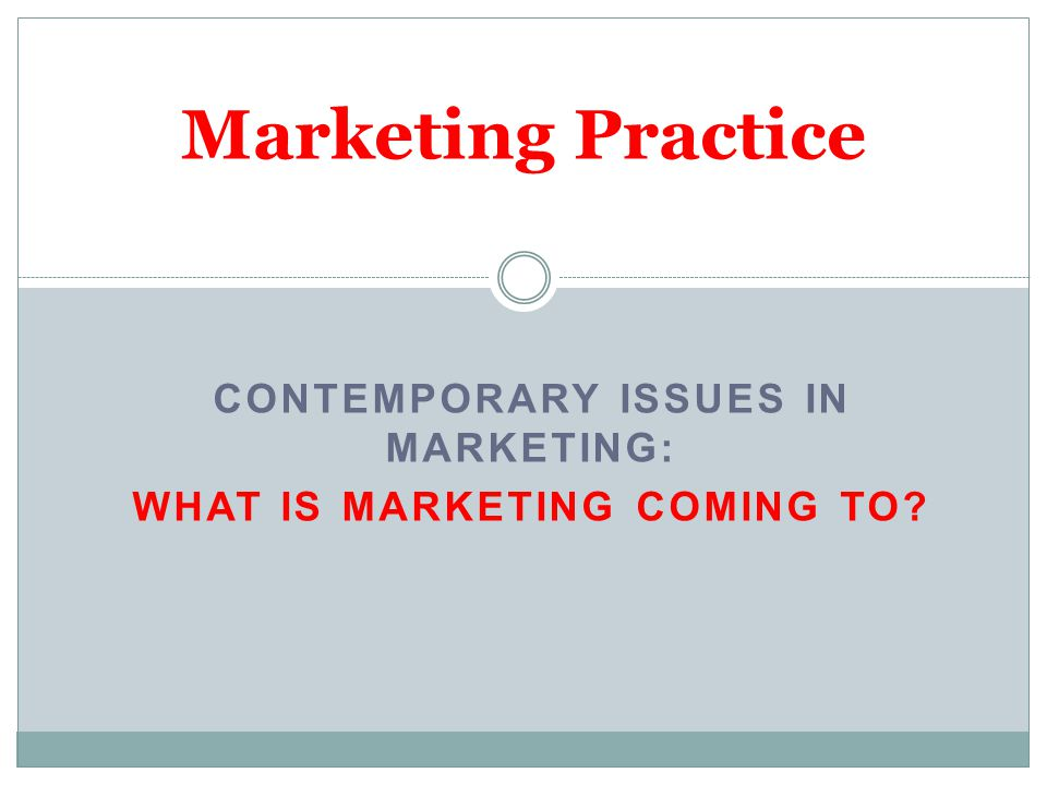 CONTEMPORARY ISSUES IN MARKETING: WHAT IS MARKETING COMING TO? Marketing Practice