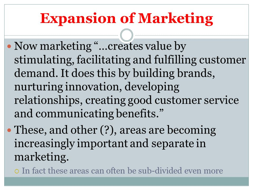Expansion of Marketing Now marketing …creates value by stimulating, facilitating and fulfilling customer demand.