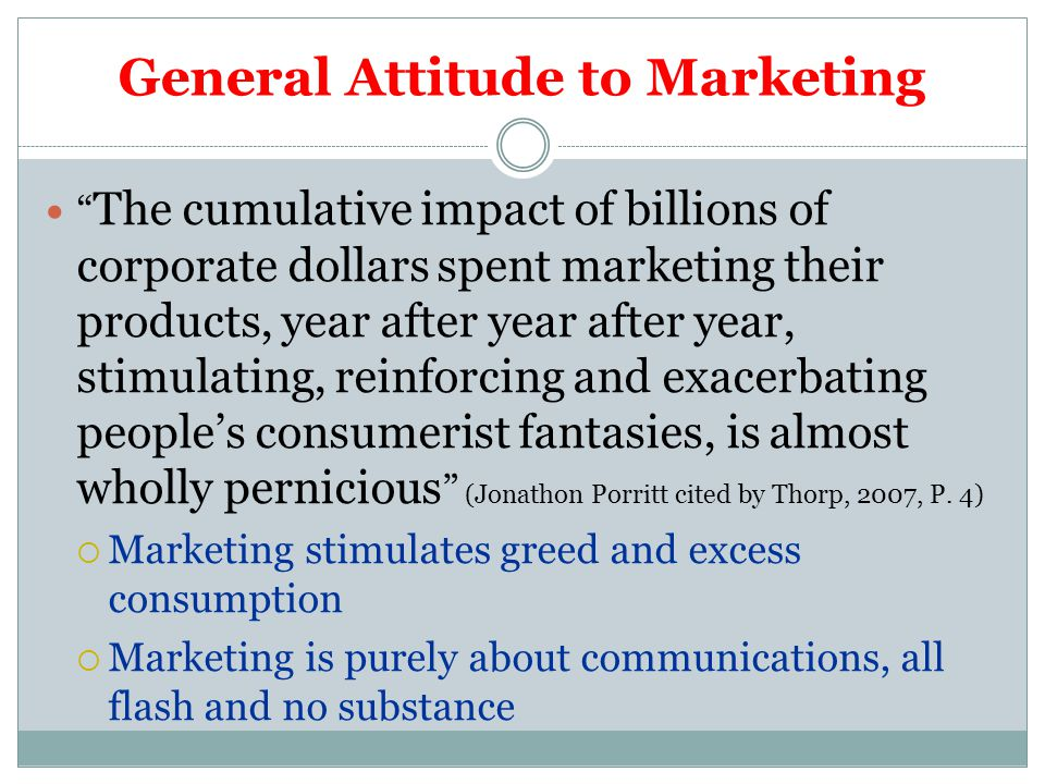General Attitude to Marketing The cumulative impact of billions of corporate dollars spent marketing their products, year after year after year, stimulating, reinforcing and exacerbating people's consumerist fantasies, is almost wholly pernicious (Jonathon Porritt cited by Thorp, 2007, P.