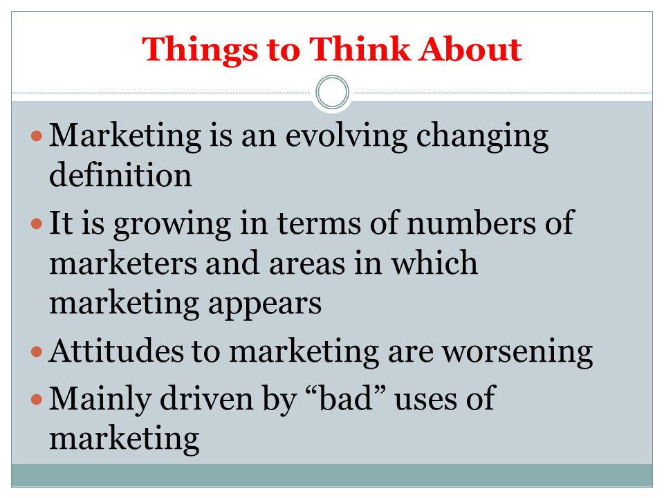 Things to Think About Marketing is an evolving changing definition It is growing in terms of numbers of marketers and areas in which marketing appears Attitudes to marketing are worsening Mainly driven by bad uses of marketing