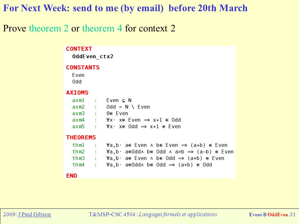 2009: J Paul GibsonT&MSP-CSC 4504 : Langages formels et applications Event-B/OddEven.31 For Next Week: send to me (by email) before 20th March Prove theorem 2 or theorem 4 for context 2