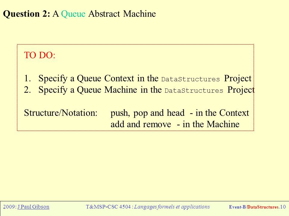 2009: J Paul GibsonT&MSP-CSC 4504 : Langages formels et applications Event-B/DataStructures.10 Question 2: A Queue Abstract Machine TO DO: 1.Specify a Queue Context in the DataStructures Project 2.Specify a Queue Machine in the DataStructures Project Structure/Notation: push, pop and head - in the Context add and remove - in the Machine