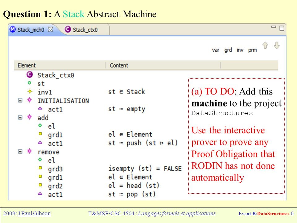 2009: J Paul GibsonT&MSP-CSC 4504 : Langages formels et applications Event-B/DataStructures.6 Question 1: A Stack Abstract Machine (a) TO DO: Add this machine to the project DataStructures Use the interactive prover to prove any Proof Obligation that RODIN has not done automatically
