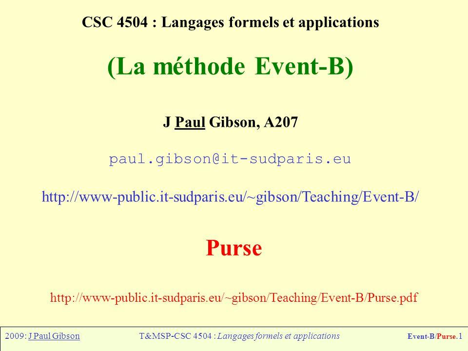 2009: J Paul GibsonT&MSP-CSC 4504 : Langages formels et applications Event-B/Purse.1 CSC 4504 : Langages formels et applications (La méthode Event-B) J Paul Gibson, A207 paul.gibson@it-sudparis.eu http://www-public.it-sudparis.eu/~gibson/Teaching/Event-B/ Purse http://www-public.it-sudparis.eu/~gibson/Teaching/Event-B/Purse.pdf