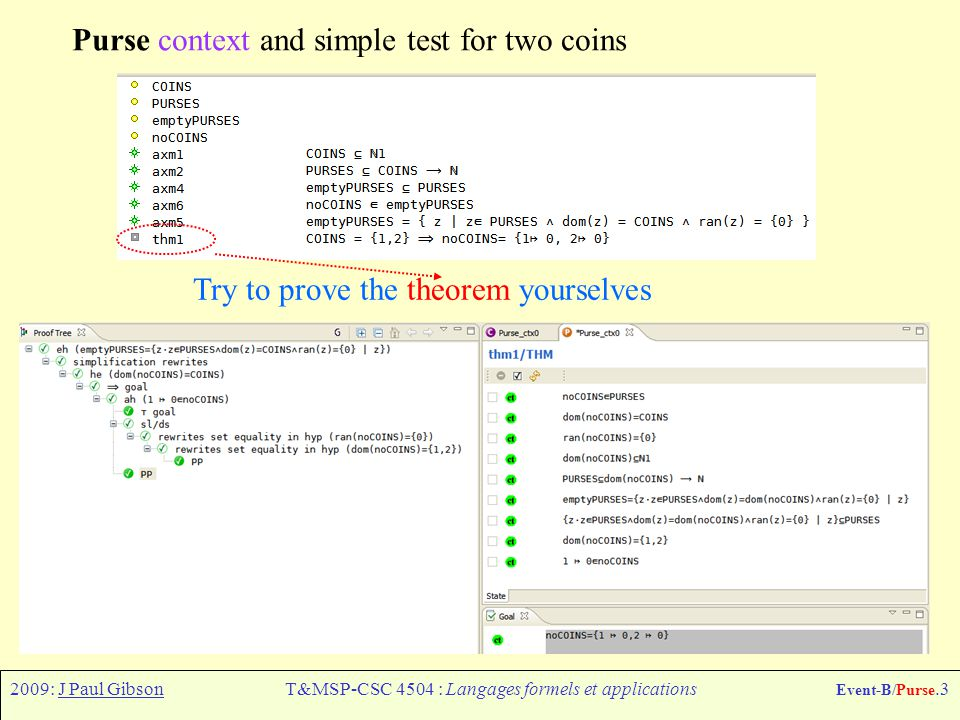 2009: J Paul GibsonT&MSP-CSC 4504 : Langages formels et applications Event-B/Purse.3 Purse context and simple test for two coins Try to prove the theorem yourselves
