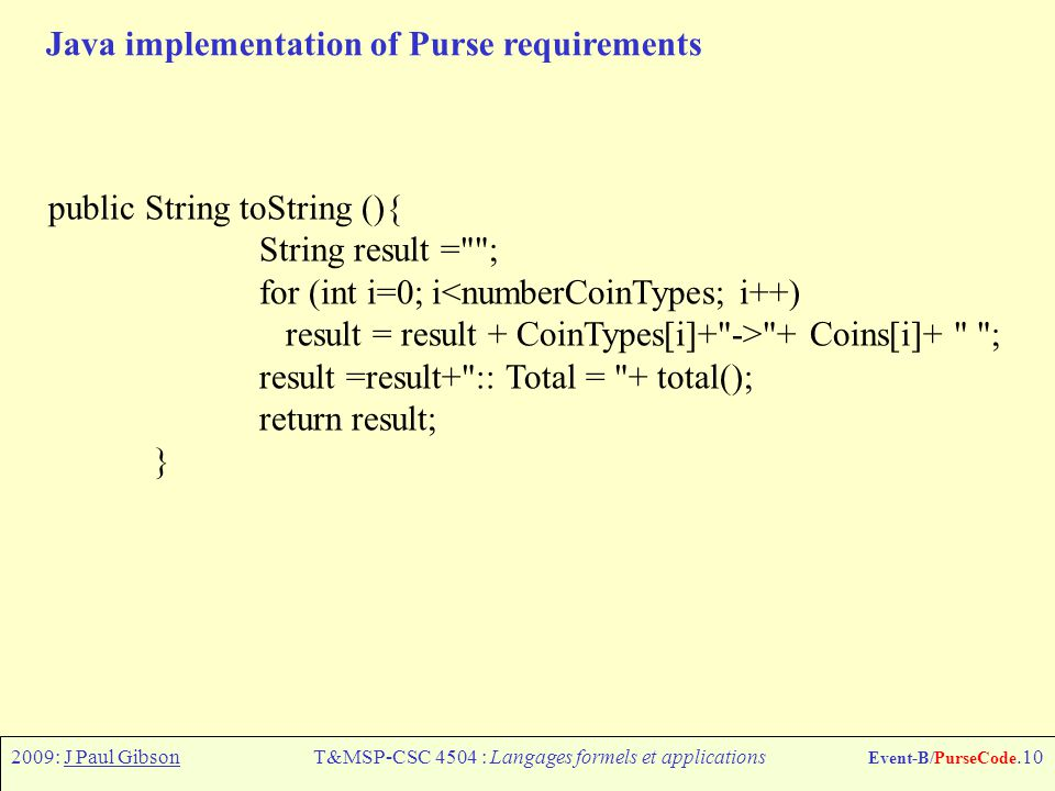 2009: J Paul GibsonT&MSP-CSC 4504 : Langages formels et applications Event-B/PurseCode.10 Java implementation of Purse requirements public String toString (){ String result = ; for (int i=0; i<numberCoinTypes; i++) result = result + CoinTypes[i]+ -> + Coins[i]+ ; result =result+ :: Total = + total(); return result; }