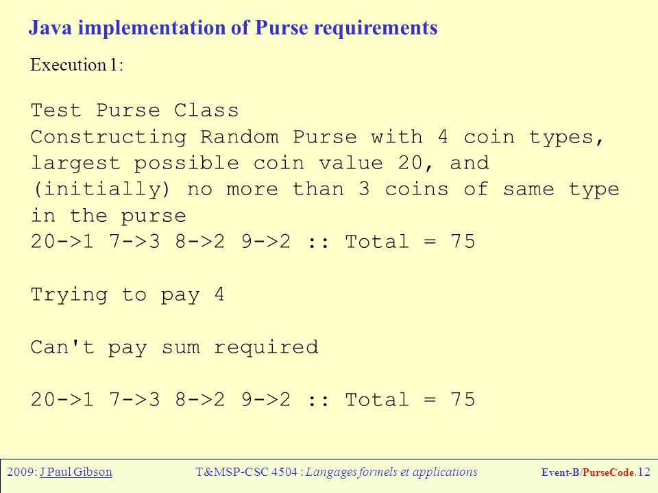 2009: J Paul GibsonT&MSP-CSC 4504 : Langages formels et applications Event-B/PurseCode.12 Java implementation of Purse requirements Execution 1: Test Purse Class Constructing Random Purse with 4 coin types, largest possible coin value 20, and (initially) no more than 3 coins of same type in the purse 20->1 7->3 8->2 9->2 :: Total = 75 Trying to pay 4 Can t pay sum required 20->1 7->3 8->2 9->2 :: Total = 75