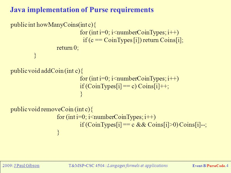 2009: J Paul GibsonT&MSP-CSC 4504 : Langages formels et applications Event-B/PurseCode.4 Java implementation of Purse requirements public int howManyCoins(int c){ for (int i=0; i<numberCoinTypes; i++) if (c == CoinTypes [i]) return Coins[i]; return 0; } public void addCoin (int c){ for (int i=0; i<numberCoinTypes; i++) if (CoinTypes[i] == c) Coins[i]++; } public void removeCoin (int c){ for (int i=0; i<numberCoinTypes; i++) if (CoinTypes[i] == c && Coins[i]>0) Coins[i]--; }