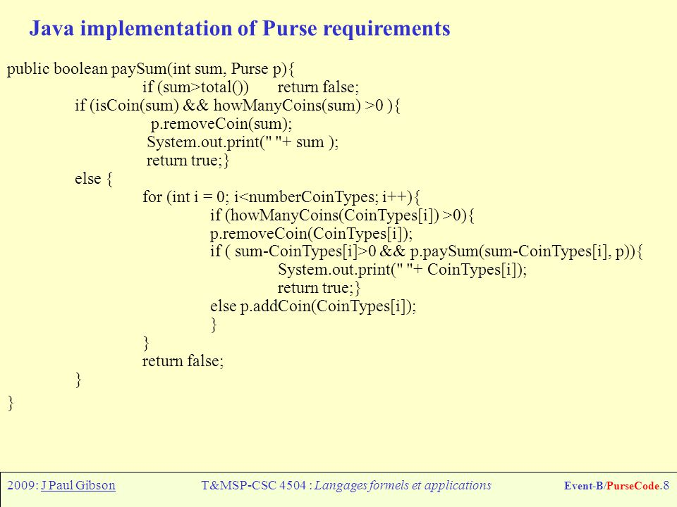 2009: J Paul GibsonT&MSP-CSC 4504 : Langages formels et applications Event-B/PurseCode.8 Java implementation of Purse requirements public boolean paySum(int sum, Purse p){ if (sum>total()) return false; if (isCoin(sum) && howManyCoins(sum) >0 ){ p.removeCoin(sum); System.out.print( + sum ); return true;} else { for (int i = 0; i<numberCoinTypes; i++){ if (howManyCoins(CoinTypes[i]) >0){ p.removeCoin(CoinTypes[i]); if ( sum-CoinTypes[i]>0 && p.paySum(sum-CoinTypes[i], p)){ System.out.print( + CoinTypes[i]); return true;} else p.addCoin(CoinTypes[i]); } return false; }