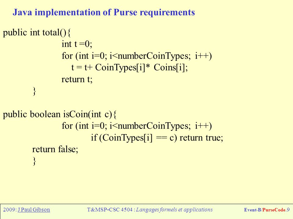 2009: J Paul GibsonT&MSP-CSC 4504 : Langages formels et applications Event-B/PurseCode.9 Java implementation of Purse requirements public int total(){ int t =0; for (int i=0; i<numberCoinTypes; i++) t = t+ CoinTypes[i]* Coins[i]; return t; } public boolean isCoin(int c){ for (int i=0; i<numberCoinTypes; i++) if (CoinTypes[i] == c) return true; return false; }